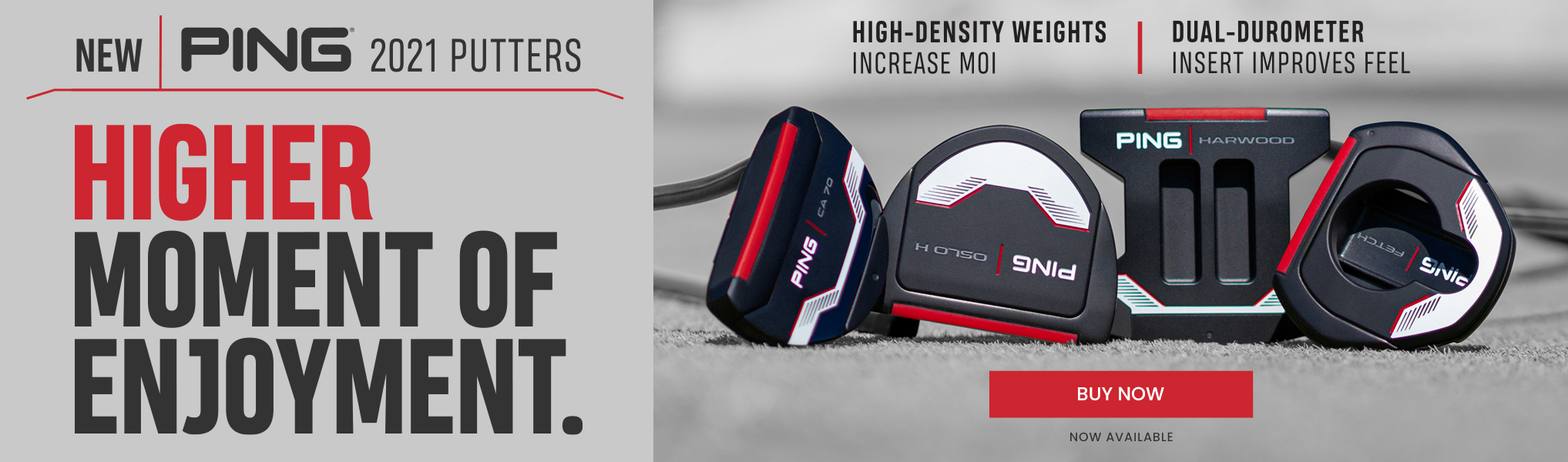 New PING 2021 Putters. Higher moment of enjoyent. Buy Now. Now Available.